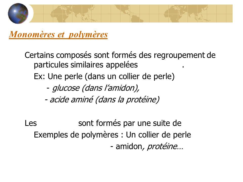 Monomères et polymères Certains composés sont formés des regroupement de particules similaires appelées monomères. Ex: Une perle (dans un collier de p