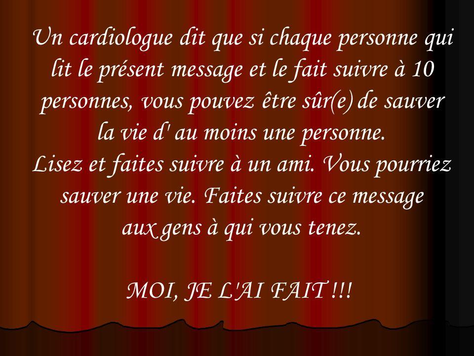 Un cardiologue dit que si chaque personne qui lit le présent message et le fait suivre à 10 personnes, vous pouvez être sûr(e) de sauver la vie d' au