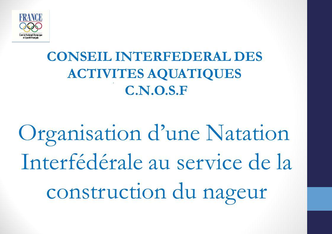 CONSEIL INTERFEDERAL DES ACTIVITES AQUATIQUES C.N.O.S.F. Organisation dune Natation Interfédérale au service de la construction du nageur