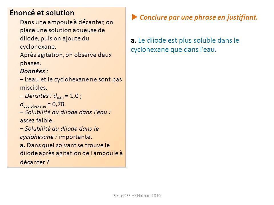 Conclure par une phrase en justifiant. a. Le diiode est plus soluble dans le cyclohexane que dans leau. Énoncé et solution Dans une ampoule à décanter
