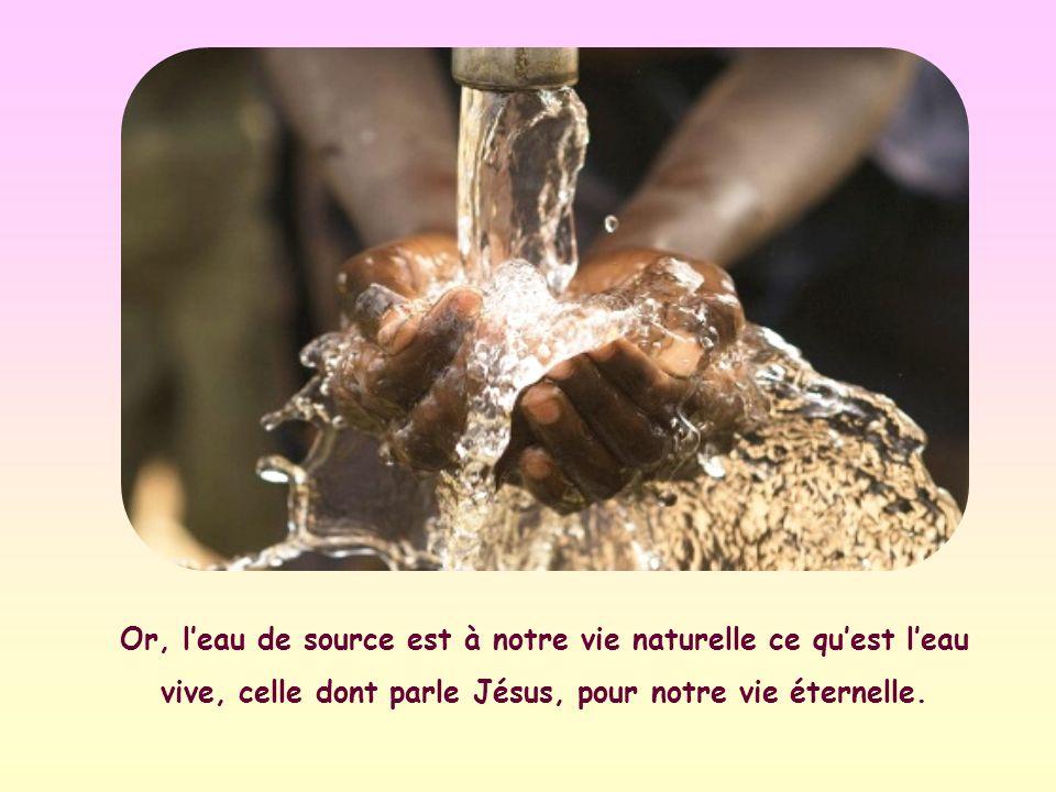 Or, leau de source est à notre vie naturelle ce quest leau vive, celle dont parle Jésus, pour notre vie éternelle.