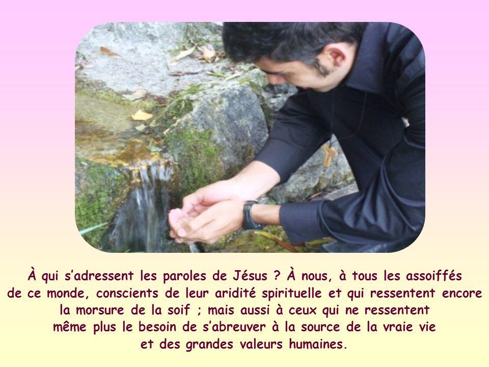 « Quiconque boit de cette eau-ci aura encore soif ; mais celui qui boira de leau que je lui donnerai naura plus jamais soif ; au contraire, leau que je lui donnerai deviendra en lui une source jaillissant en vie éternelle »