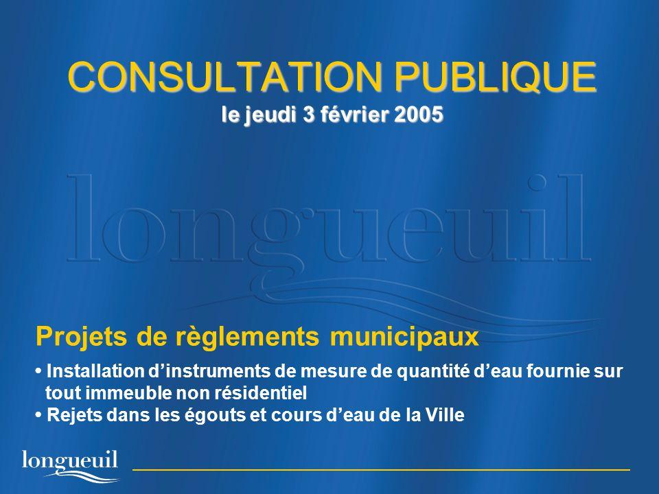 CONSULTATION PUBLIQUE le jeudi 3 février 2005 Projets de règlements municipaux Installation dinstruments de mesure de quantité deau fournie sur tout immeuble non résidentiel Rejets dans les égouts et cours deau de la Ville