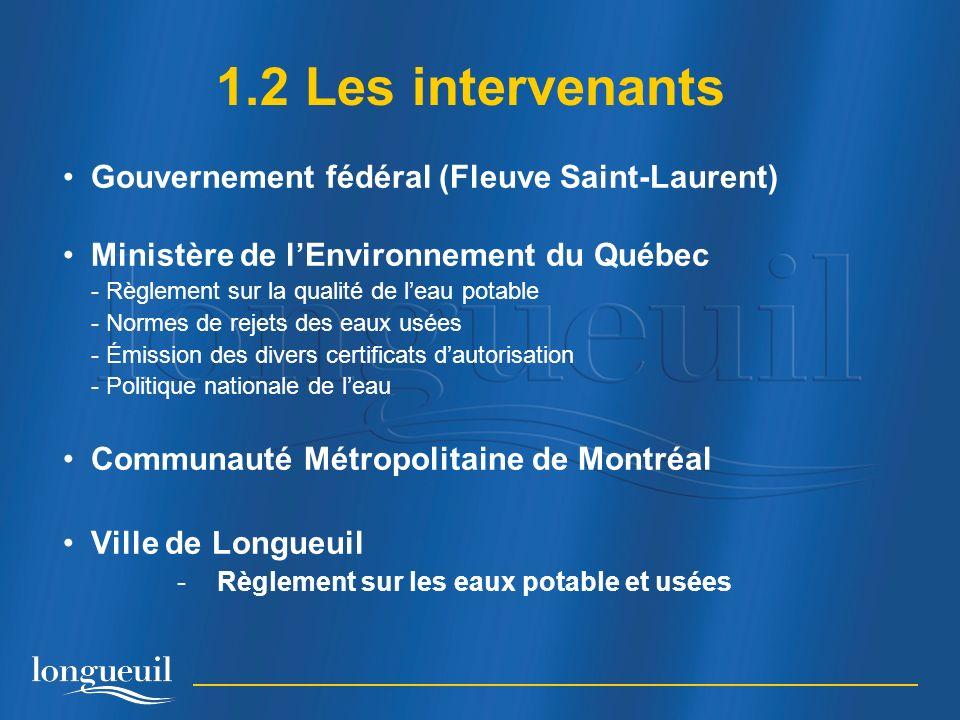 Gouvernement fédéral (Fleuve Saint-Laurent) Ministère de lEnvironnement du Québec - Règlement sur la qualité de leau potable - Normes de rejets des eaux usées - Émission des divers certificats dautorisation - Politique nationale de leau Communauté Métropolitaine de Montréal Ville de Longueuil -Règlement sur les eaux potable et usées 1.2 Les intervenants
