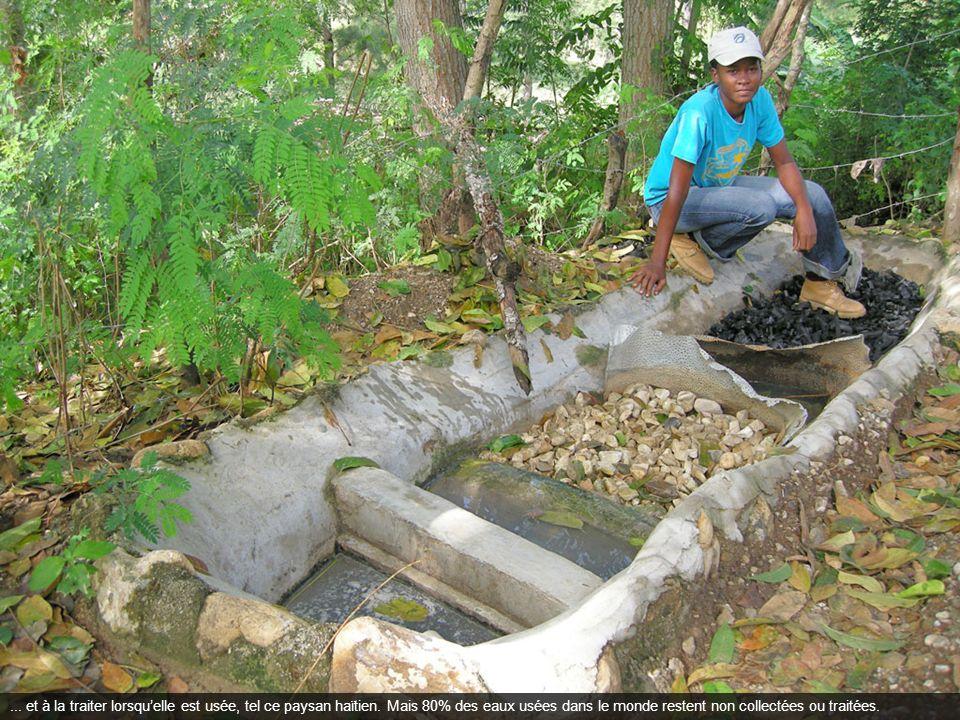 ... et à la traiter lorsquelle est usée, tel ce paysan haïtien. Mais 80% des eaux usées dans le monde restent non collectées ou traitées.