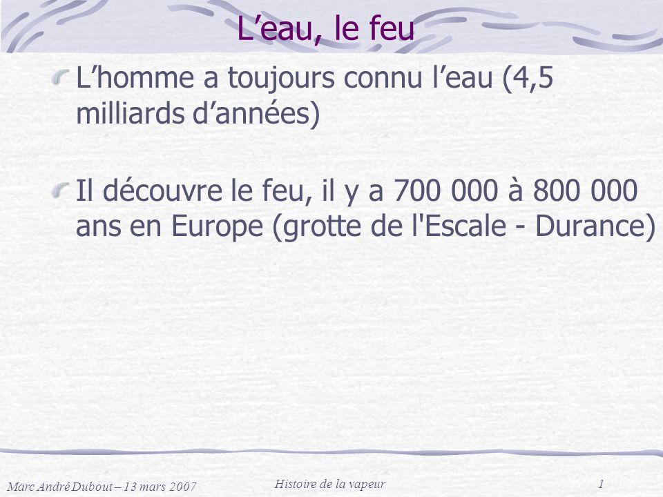 Marc André Dubout – 13 mars 2007 Histoire de la vapeur1 Leau, le feu Lhomme a toujours connu leau (4,5 milliards dannées) Il découvre le feu, il y a 7