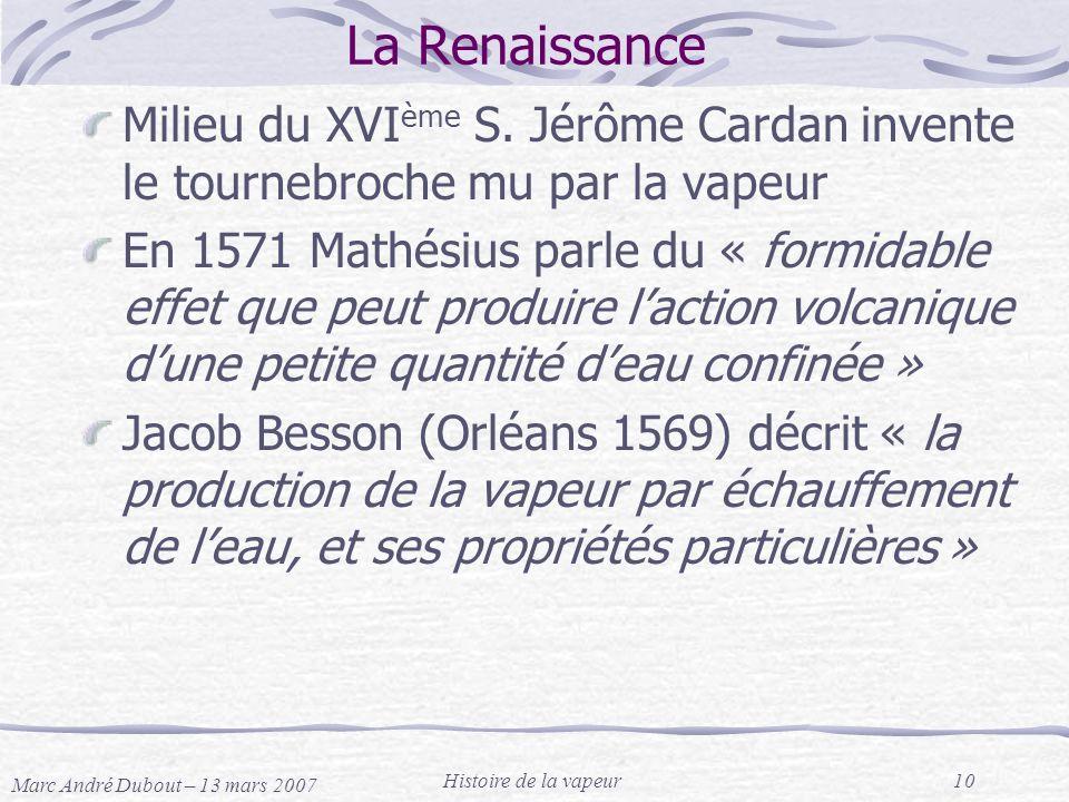 Marc André Dubout – 13 mars 2007 Histoire de la vapeur10 La Renaissance Milieu du XVI ème S. Jérôme Cardan invente le tournebroche mu par la vapeur En