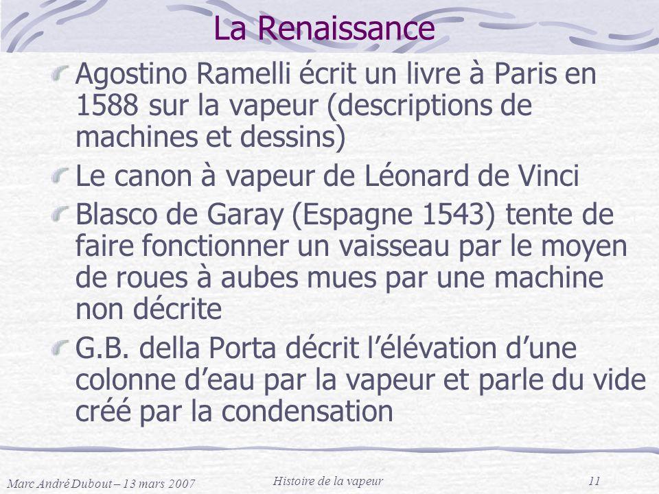 Marc André Dubout – 13 mars 2007 Histoire de la vapeur11 La Renaissance Agostino Ramelli écrit un livre à Paris en 1588 sur la vapeur (descriptions de