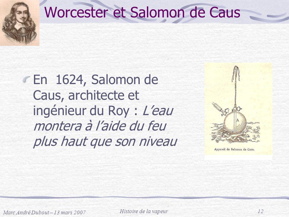 Marc André Dubout – 13 mars 2007 Histoire de la vapeur12 Worcester et Salomon de Caus En 1624, Salomon de Caus, architecte et ingénieur du Roy : Leau