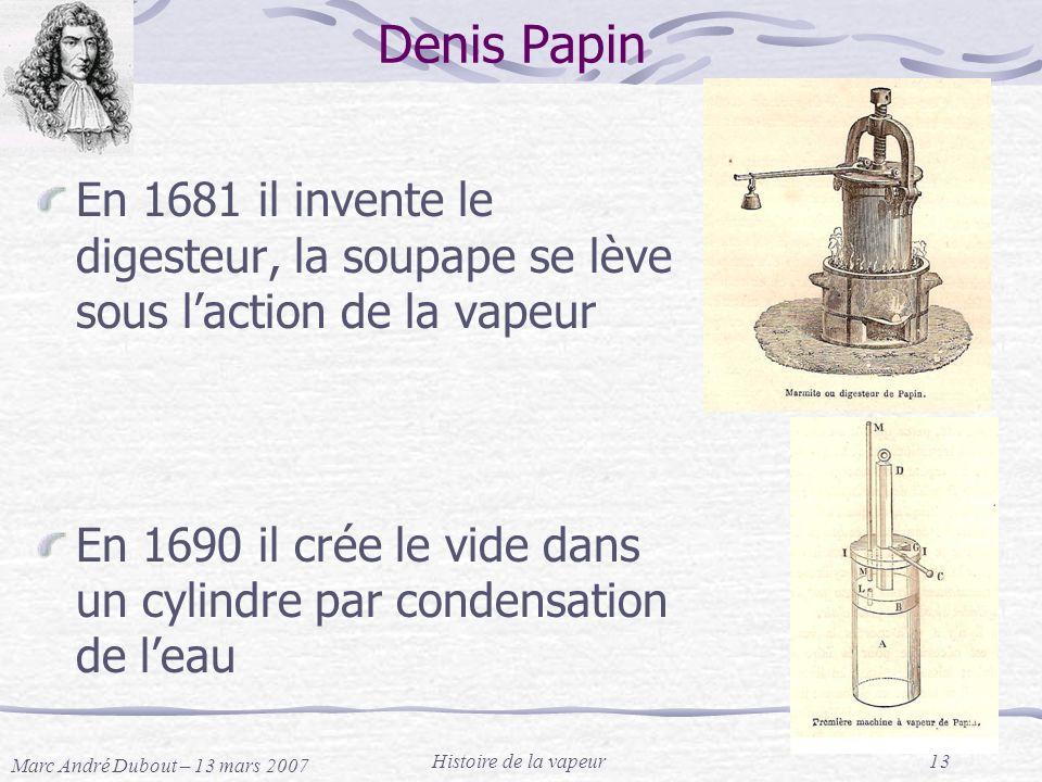 Marc André Dubout – 13 mars 2007 Histoire de la vapeur13 Denis Papin En 1681 il invente le digesteur, la soupape se lève sous laction de la vapeur En