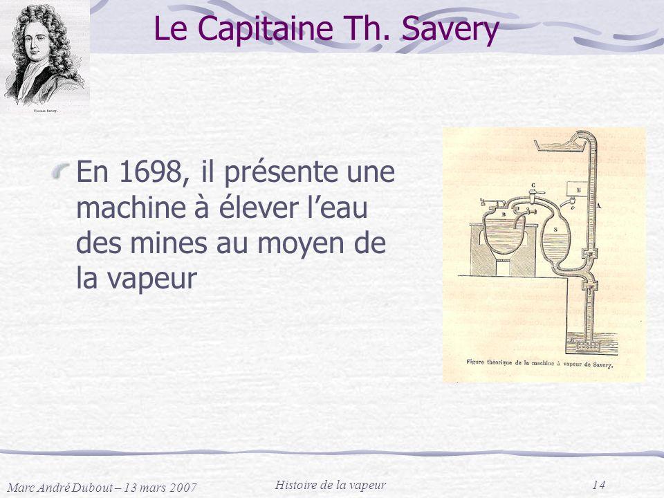Marc André Dubout – 13 mars 2007 Histoire de la vapeur14 Le Capitaine Th. Savery En 1698, il présente une machine à élever leau des mines au moyen de