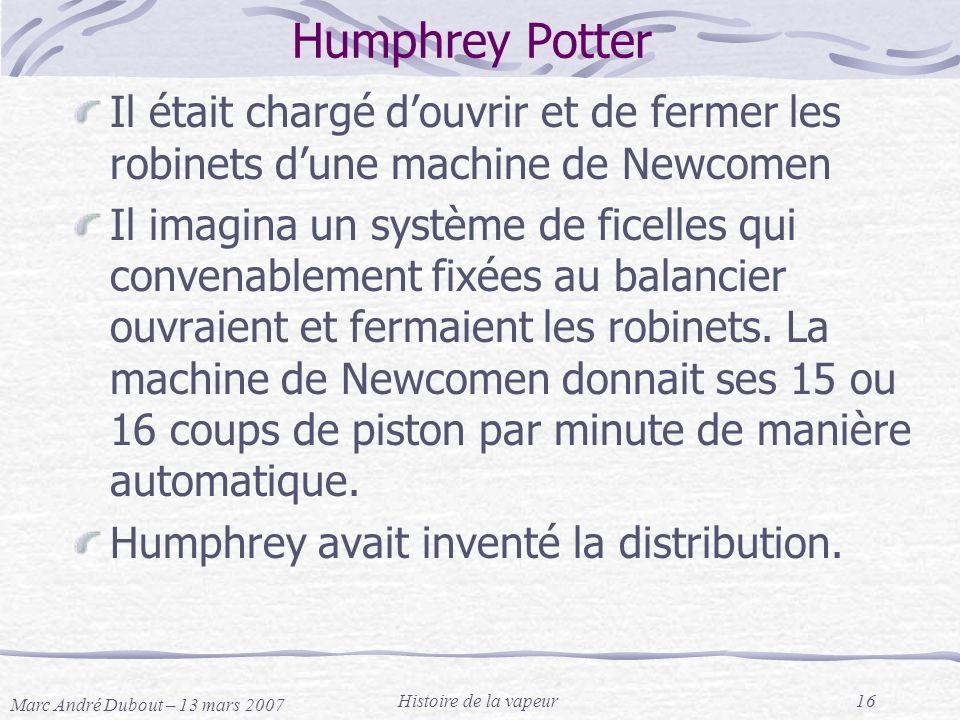 Marc André Dubout – 13 mars 2007 Histoire de la vapeur16 Humphrey Potter Il était chargé douvrir et de fermer les robinets dune machine de Newcomen Il