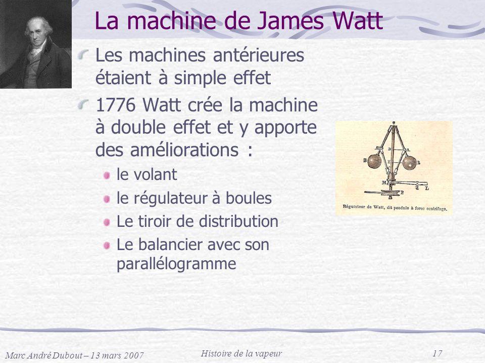 Marc André Dubout – 13 mars 2007 Histoire de la vapeur17 La machine de James Watt Les machines antérieures étaient à simple effet 1776 Watt crée la ma