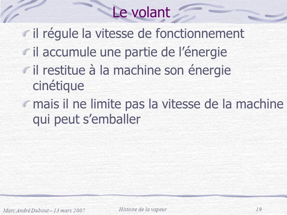 Marc André Dubout – 13 mars 2007 Histoire de la vapeur19 Le volant il régule la vitesse de fonctionnement il accumule une partie de lénergie il restit