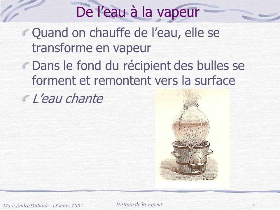 Marc André Dubout – 13 mars 2007 Histoire de la vapeur2 De leau à la vapeur Quand on chauffe de leau, elle se transforme en vapeur Dans le fond du réc