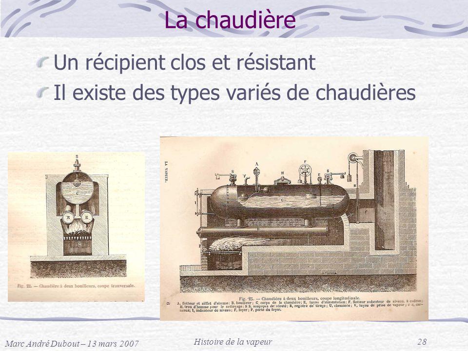 Marc André Dubout – 13 mars 2007 Histoire de la vapeur28 La chaudière Un récipient clos et résistant Il existe des types variés de chaudières
