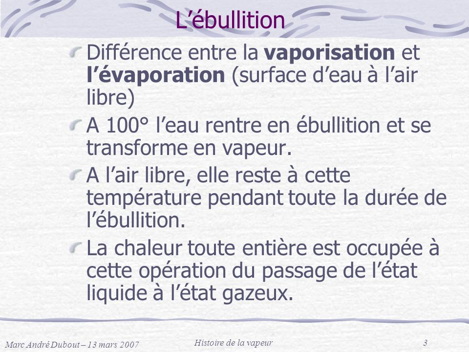 Marc André Dubout – 13 mars 2007 Histoire de la vapeur3 Lébullition Différence entre la vaporisation et lévaporation (surface deau à lair libre) A 100
