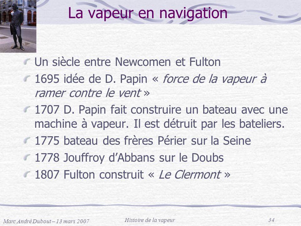 Marc André Dubout – 13 mars 2007 Histoire de la vapeur34 La vapeur en navigation Un siècle entre Newcomen et Fulton 1695 idée de D. Papin « force de l