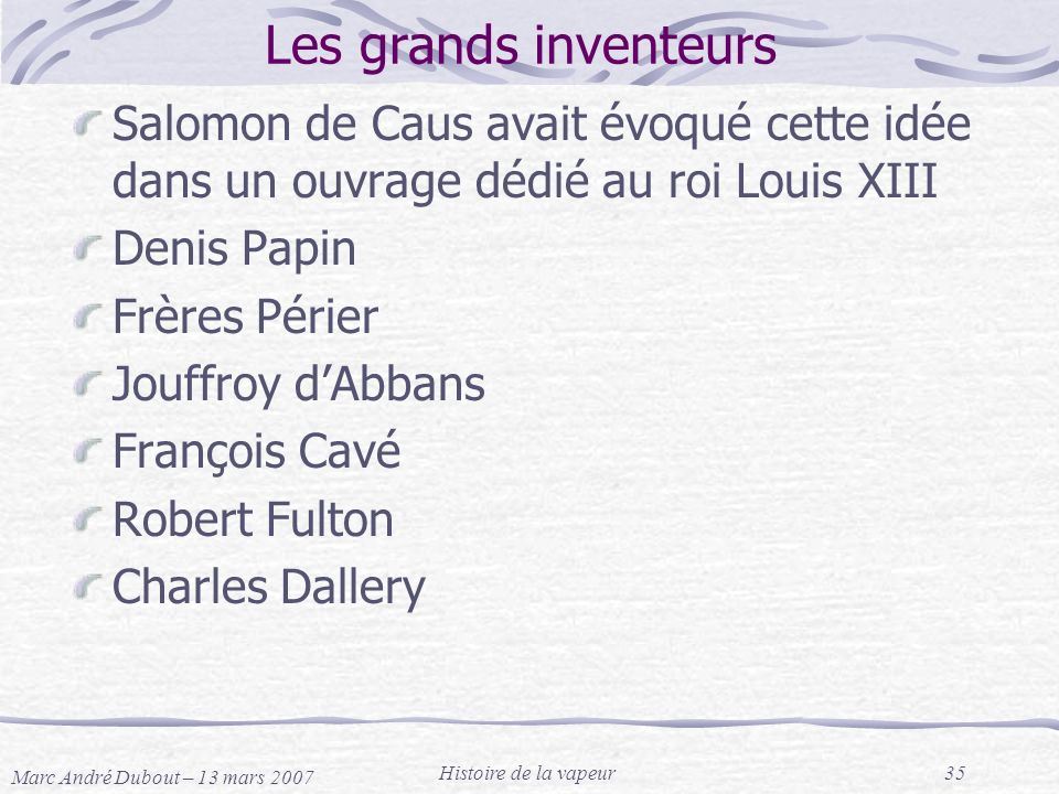 Marc André Dubout – 13 mars 2007 Histoire de la vapeur35 Les grands inventeurs Salomon de Caus avait évoqué cette idée dans un ouvrage dédié au roi Lo