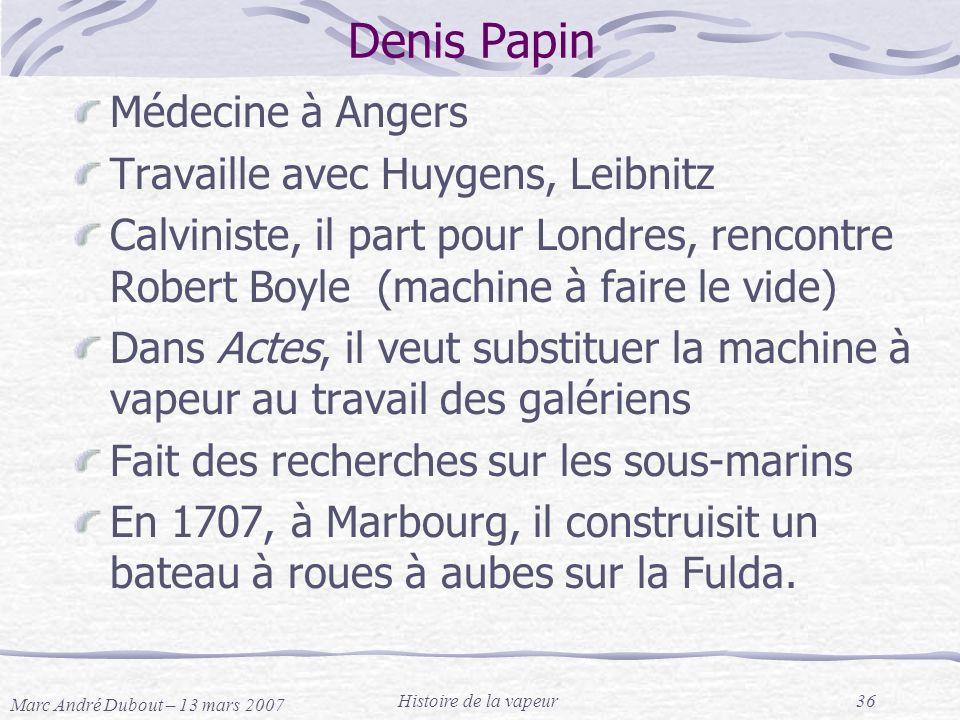 Marc André Dubout – 13 mars 2007 Histoire de la vapeur36 Denis Papin Médecine à Angers Travaille avec Huygens, Leibnitz Calviniste, il part pour Londr