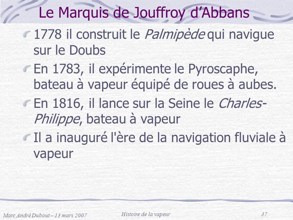 Marc André Dubout – 13 mars 2007 Histoire de la vapeur37 Le Marquis de Jouffroy dAbbans 1778 il construit le Palmipède qui navigue sur le Doubs En 178