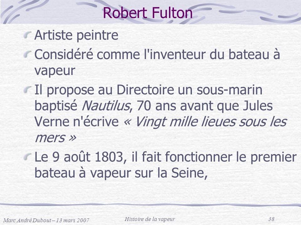 Marc André Dubout – 13 mars 2007 Histoire de la vapeur38 Robert Fulton Artiste peintre Considéré comme l'inventeur du bateau à vapeur Il propose au Di
