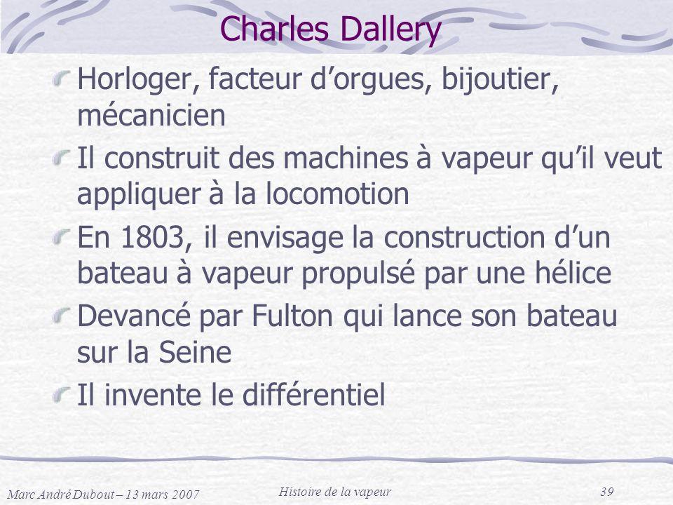Marc André Dubout – 13 mars 2007 Histoire de la vapeur39 Charles Dallery Horloger, facteur dorgues, bijoutier, mécanicien Il construit des machines à