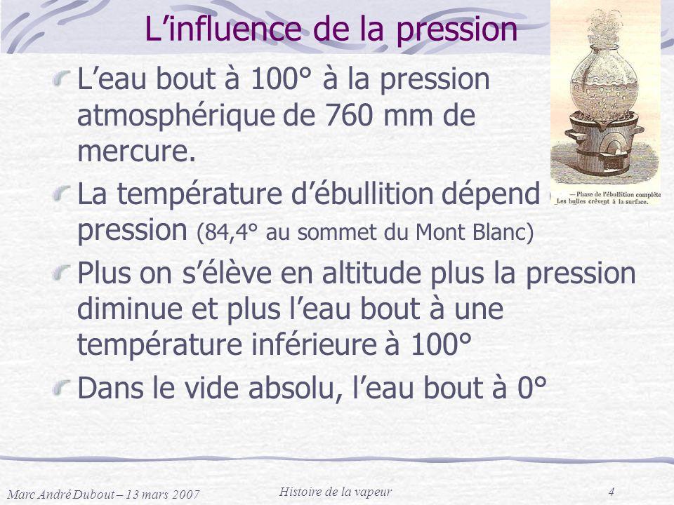 Marc André Dubout – 13 mars 2007 Histoire de la vapeur4 Linfluence de la pression Leau bout à 100° à la pression atmosphérique de 760 mm de mercure. L