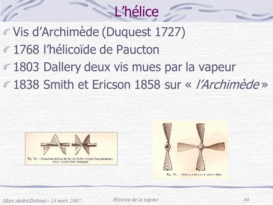 Marc André Dubout – 13 mars 2007 Histoire de la vapeur40 Lhélice Vis dArchimède (Duquest 1727) 1768 lhélicoïde de Paucton 1803 Dallery deux vis mues p