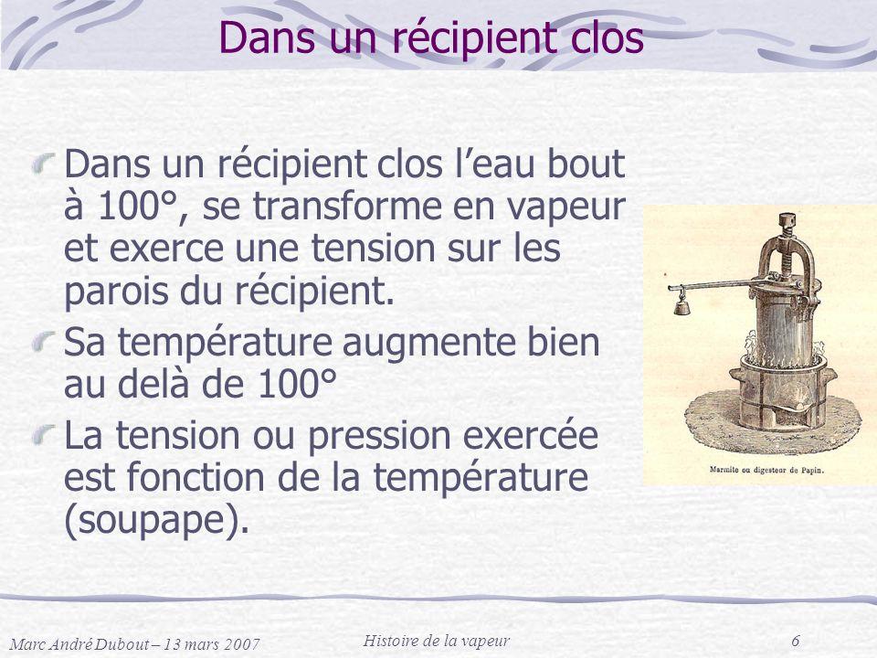 Marc André Dubout – 13 mars 2007 Histoire de la vapeur6 Dans un récipient clos Dans un récipient clos leau bout à 100°, se transforme en vapeur et exe