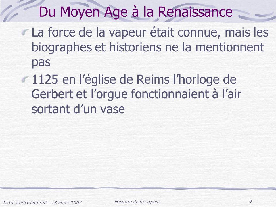 Marc André Dubout – 13 mars 2007 Histoire de la vapeur9 Du Moyen Age à la Renaissance La force de la vapeur était connue, mais les biographes et histo