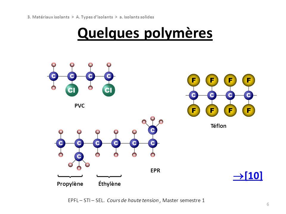 6 Téflon PVC Quelques polymères PropylèneÉthylène EPR 3. Matériaux isolants > A. Types disolants > a. Isolants solides [10] EPFL – STI – SEL. Cours de