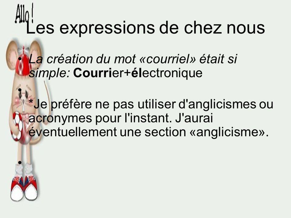 Les expressions de chez nous Le plus bel exemple moderne d'un mot d'ici est « Courriel » Le mot « Courriel » est d'origine québécoise... Certains fran