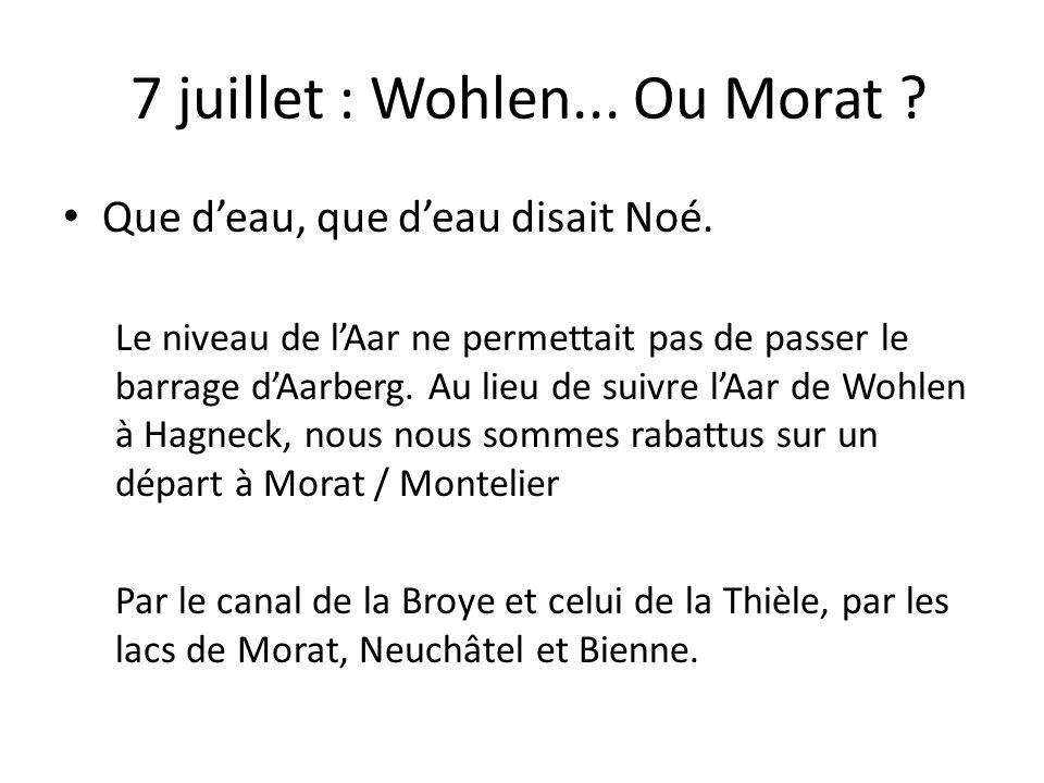 7 juillet : Wohlen... Ou Morat . Que deau, que deau disait Noé.