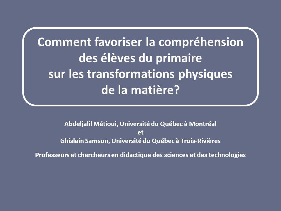 Comment favoriser la compréhension des élèves du primaire sur les transformations physiques de la matière? Abdeljalil Métioui, Université du Québec à