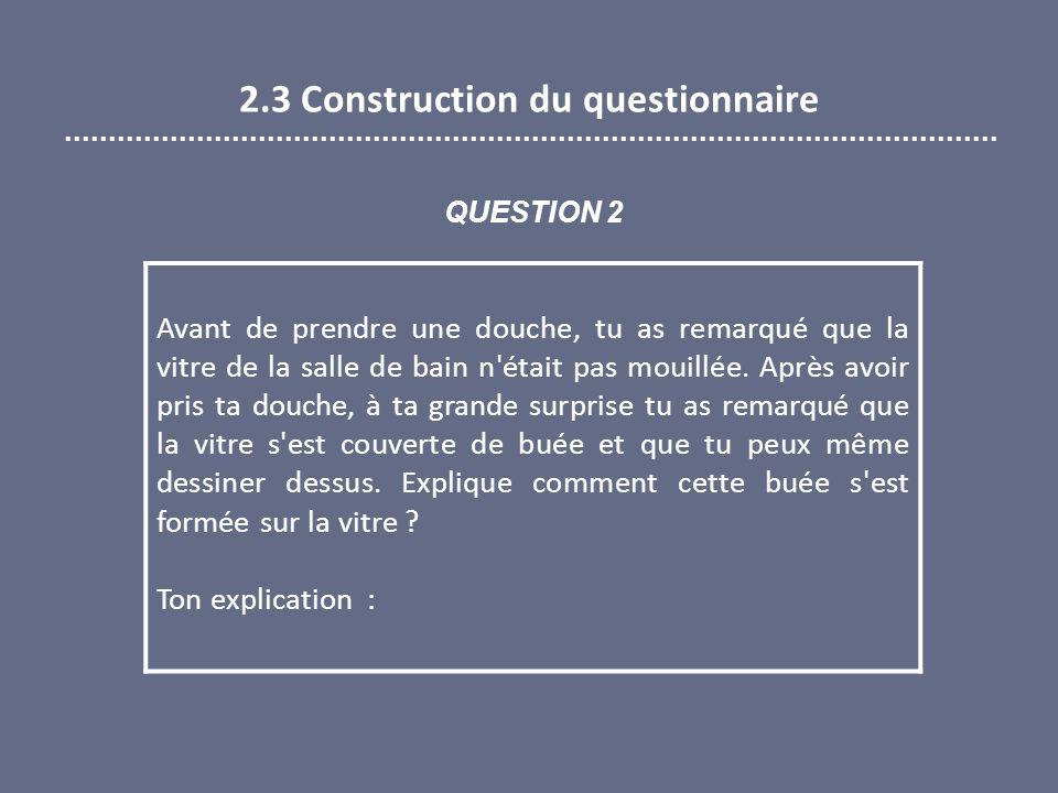 2.3 Construction du questionnaire Avant de prendre une douche, tu as remarqué que la vitre de la salle de bain n était pas mouillée.