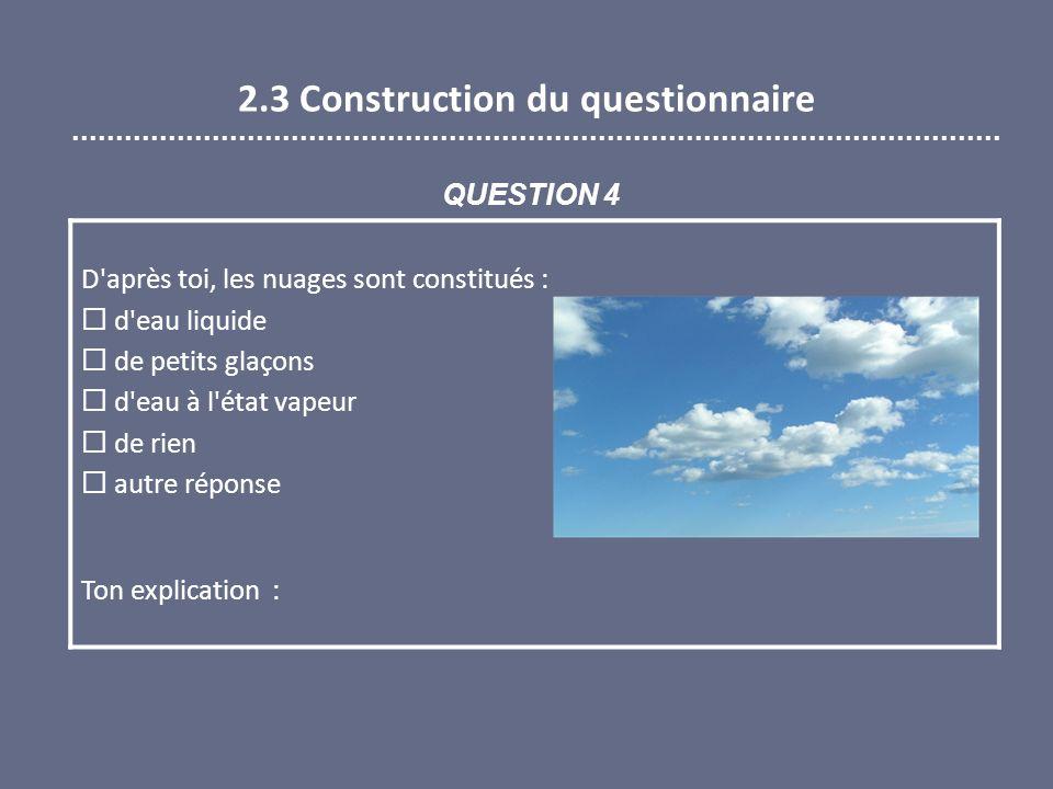 2.3 Construction du questionnaire D après toi, les nuages sont constitués : d eau liquide de petits glaçons d eau à l état vapeur de rien autre réponse Ton explication : QUESTION 4