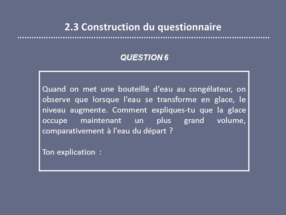 2.3 Construction du questionnaire Quand on met une bouteille d eau au congélateur, on observe que lorsque l eau se transforme en glace, le niveau augmente.