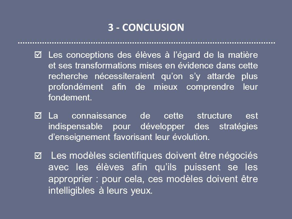 3 - CONCLUSION Les conceptions des élèves à légard de la matière et ses transformations mises en évidence dans cette recherche nécessiteraient quon sy