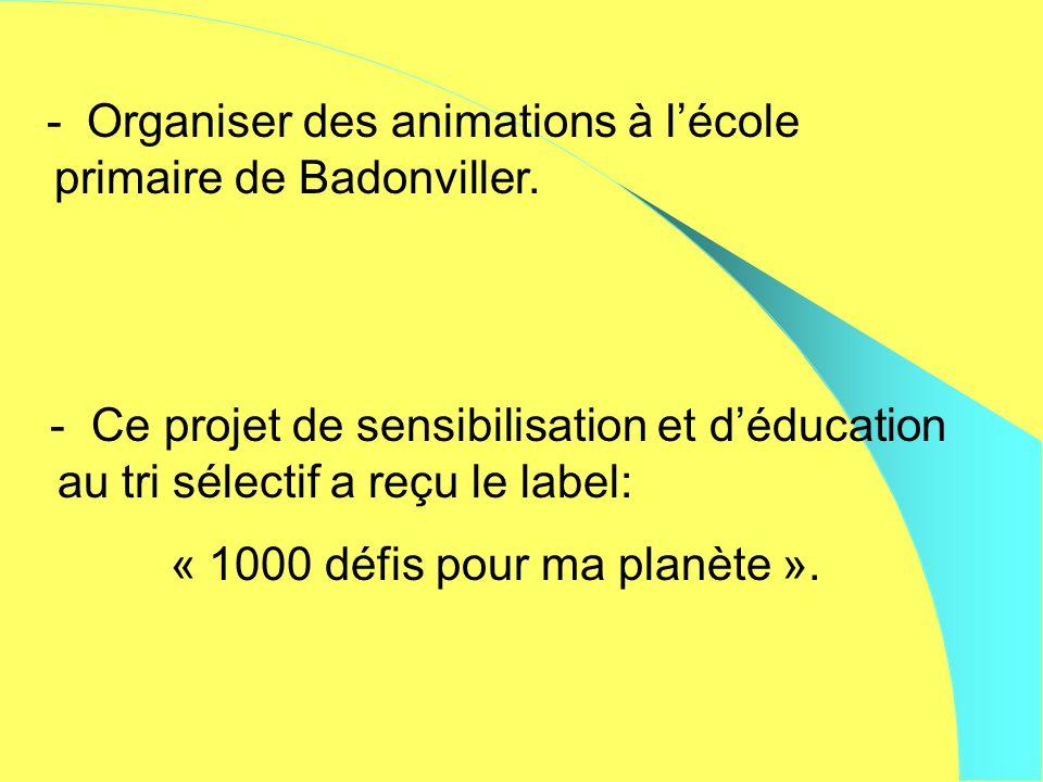 - Organiser des animations à lécole primaire de Badonviller. - Ce projet de sensibilisation et déducation au tri sélectif a reçu le label: « 1000 défi