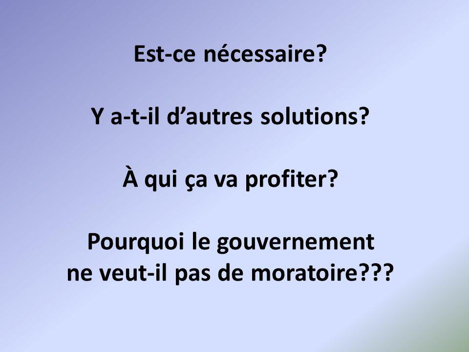 Est-ce nécessaire? Y a-t-il dautres solutions? À qui ça va profiter? Pourquoi le gouvernement ne veut-il pas de moratoire???