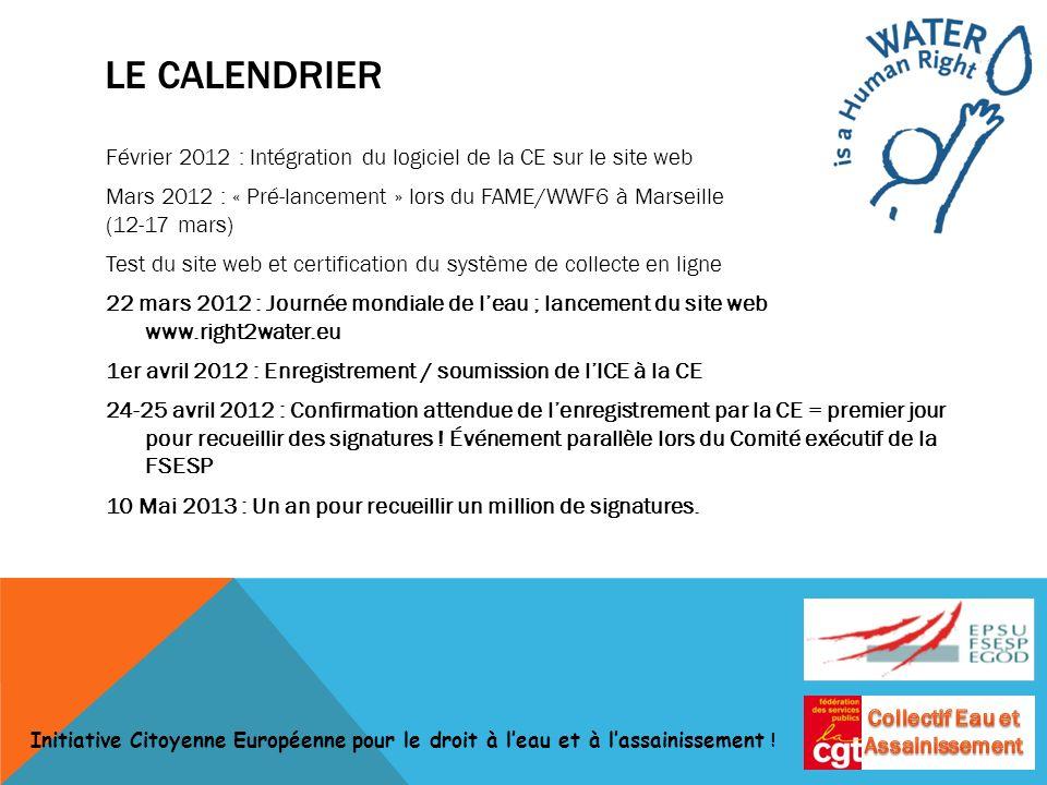 LE CALENDRIER Février 2012 : Intégration du logiciel de la CE sur le site web Mars 2012 : « Pré-lancement » lors du FAME/WWF6 à Marseille (12-17 mars) Test du site web et certification du système de collecte en ligne 22 mars 2012 : Journée mondiale de leau ; lancement du site web www.right2water.eu 1er avril 2012 : Enregistrement / soumission de lICE à la CE 24-25 avril 2012 : Confirmation attendue de lenregistrement par la CE = premier jour pour recueillir des signatures .