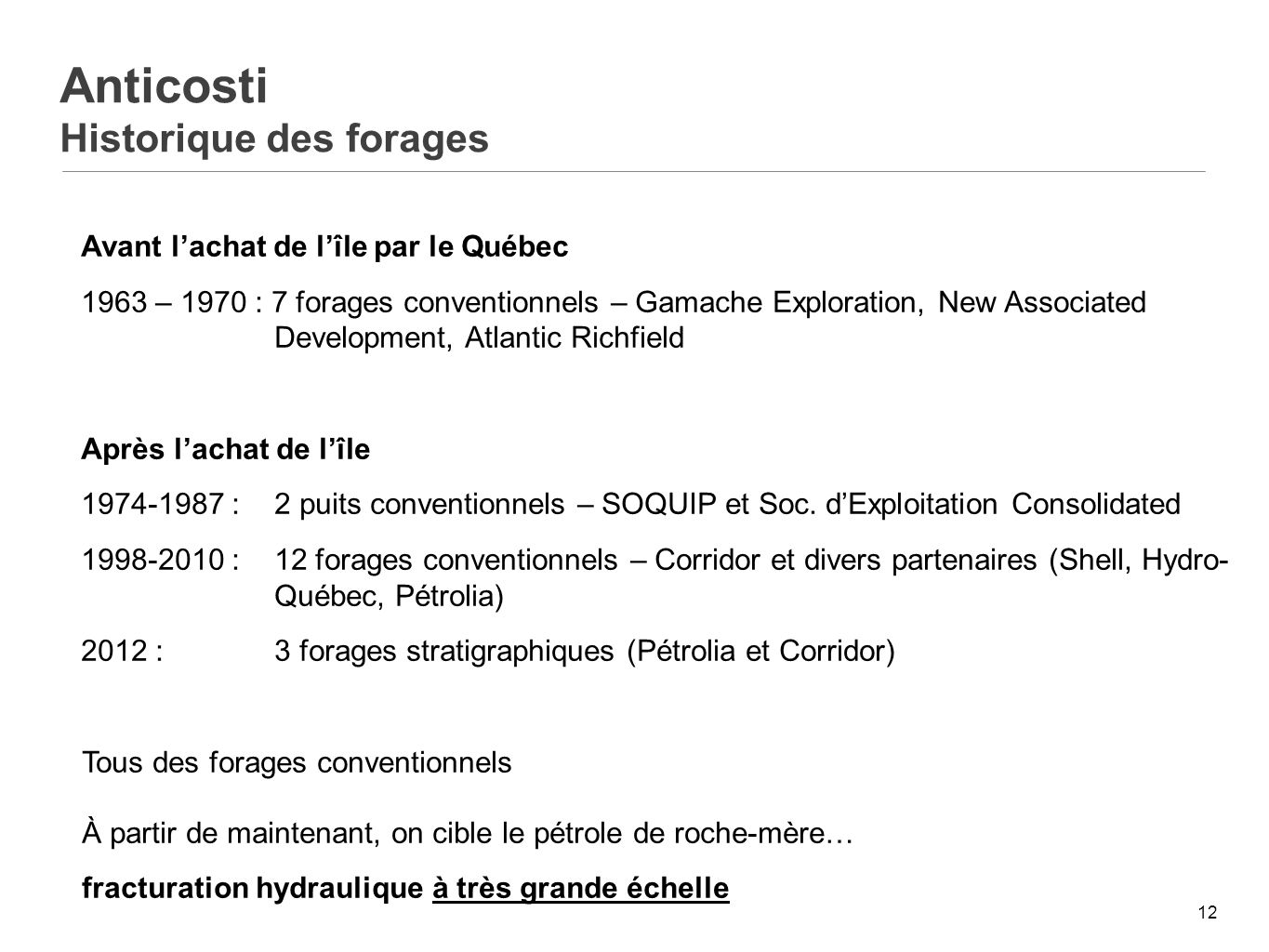 12 Anticosti Historique des forages Avant lachat de lîle par le Québec 1963 – 1970 : 7 forages conventionnels – Gamache Exploration, New Associated Development, Atlantic Richfield Après lachat de lîle 1974-1987 :2 puits conventionnels – SOQUIP et Soc.