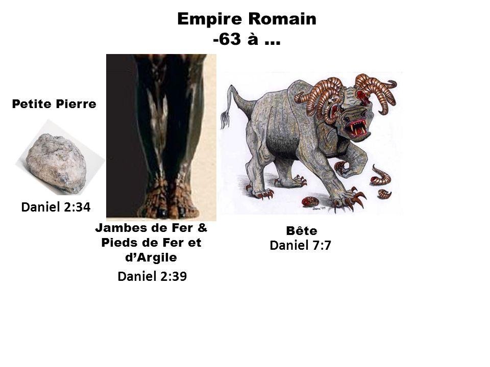 Empire Romain -63 à … Daniel 7:7 Daniel 2:39 Jambes de Fer & Pieds de Fer et dArgile Bête Petite Pierre Daniel 2:34