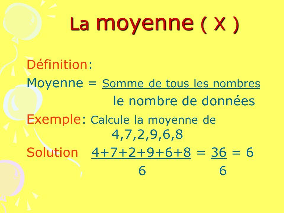 La moyenne ( X ) Définition: Moyenne = Somme de tous les nombres le nombre de données Exemple: Calcule la moyenne de 4,7,2,9,6,8 Solution 4+7+2+9+6+8