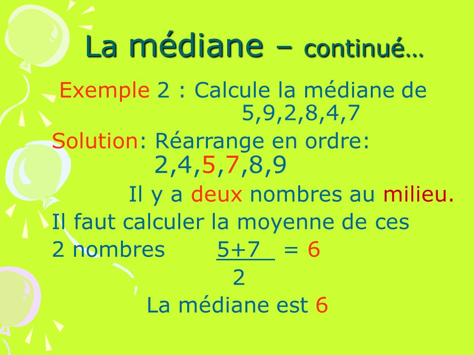 La médiane – continué… Exemple 2 : Calcule la médiane de 5,9,2,8,4,7 Solution: Réarrange en ordre: 2,4,5,7,8,9 Il y a deux nombres au milieu. Il faut