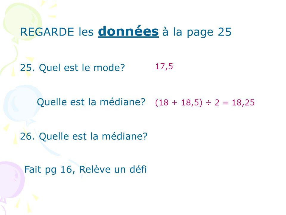 REGARDE les données à la page 25 25. Quel est le mode? Quelle est la médiane? 26. Quelle est la médiane? 17,5 (18 + 18,5) ÷ 2 = 18,25 Fait pg 16, Relè