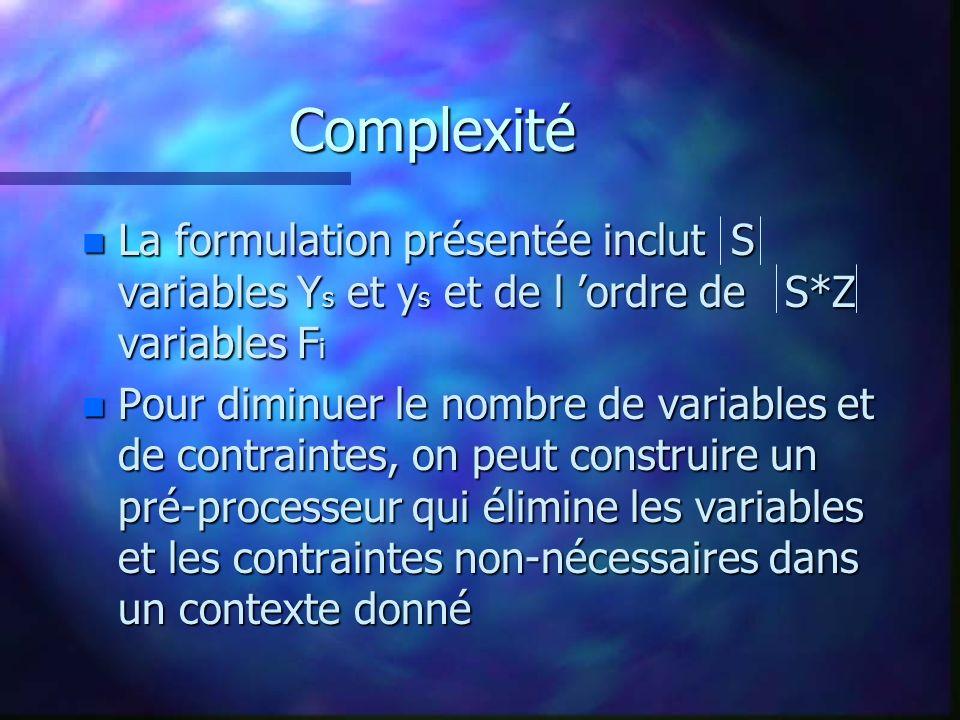 Complexité n La formulation présentée inclut S variables Y s et y s et de l ordre de S*Z variables F i n Pour diminuer le nombre de variables et de contraintes, on peut construire un pré-processeur qui élimine les variables et les contraintes non-nécessaires dans un contexte donné
