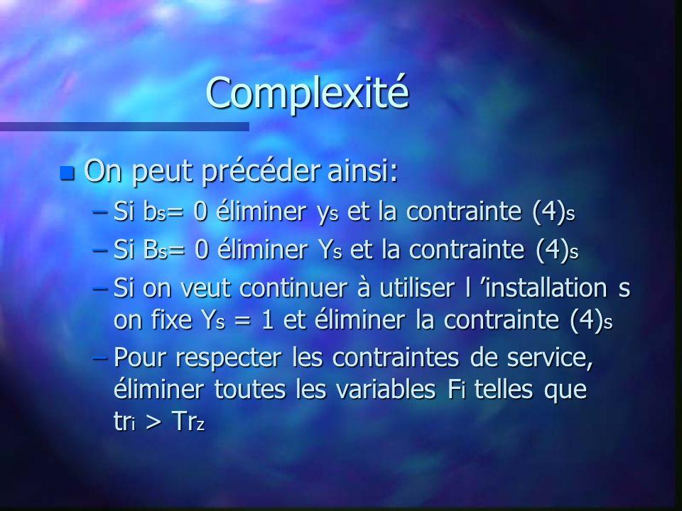 Complexité n On peut précéder ainsi: –Si b s = 0 éliminer y s et la contrainte (4) s –Si B s = 0 éliminer Y s et la contrainte (4) s –Si on veut continuer à utiliser l installation s on fixe Y s = 1 et éliminer la contrainte (4) s –Pour respecter les contraintes de service, éliminer toutes les variables F i telles que tr i > Tr z