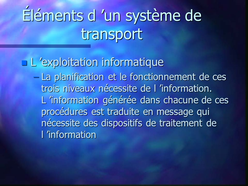 Éléments d un système de transport n L infrastructure de télécommunication –Les échanges d information génèrent aussi des flux de données qui nécessitent une infrastructure de télécommunication